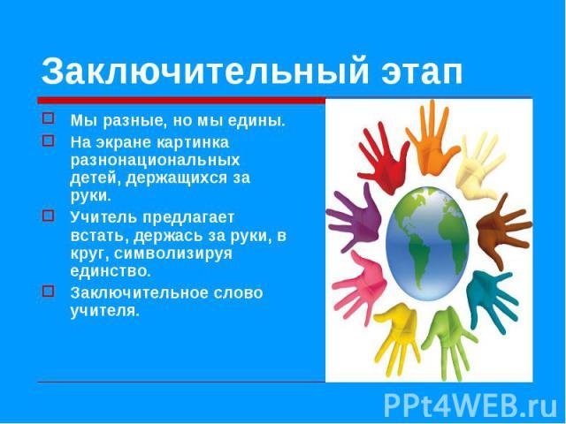Мы разные, но мы едины. Мы разные, но мы едины. На экране картинка разнонациональных детей, держащихся за руки. Учитель предлагает встать, держась за руки, в круг, символизируя единство. Заключительное слово учителя.