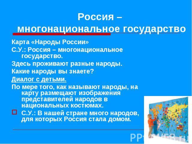 Карта «Народы России» Карта «Народы России» С.У.: Россия – многонациональное государство. Здесь проживают разные народы. Какие народы вы знаете? Диалог с детьми. По мере того, как называют народы, на карту размещают изображения представителей народо…