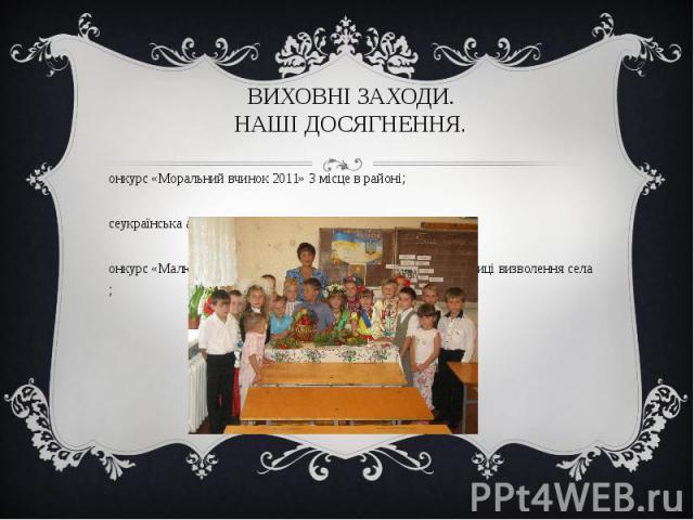Конкурс «Моральний вчинок 2011» 3 місце в районі; Конкурс «Моральний вчинок 2011» 3 місце в районі; Всеукраїнська акція «Майбутнє в твоїх руках» 3 місце в районі; Конкурс «Малюнок на асфальті» та композиція квітів до 67-річниці визволення села ;