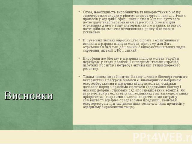 Отже, необхідність виробництва та використання біогазу зумовлюється високим рівнем енергоємності технологічних процесів у аграрній сфері, наявністю в Україні суттєвого потенціалу енергозбереження та ресурсів біомаси для отримання даного виду альтерн…