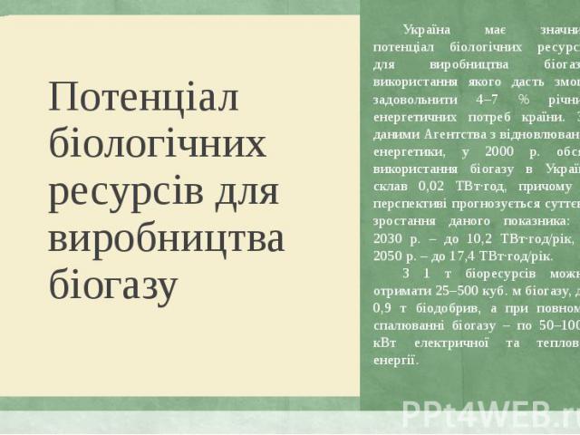 Україна має значний потенціал біологічних ресурсів для виробництва біогазу, використання якого дасть змогу задовольнити 4–7 % річних енергетичних потреб країни. За даними Агентства з відновлюваної енергетики, у 2000 р. обсяг використання біогазу в У…
