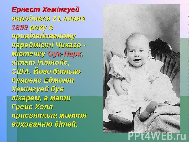 Ернест Хемінгуей народився 21 липня 1899 року в привілейованому передмісті Чикаго - містечку Оук-Парк, штат Іллінойс, США. Його батько Кларенс Едмонт Хемінгуей був лікарем, а мати Грейс Холл присвятила життя вихованню дітей.