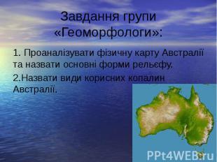 Завдання групи «Геоморфологи»: 1. Проаналізувати фізичну карту Австралії та назв