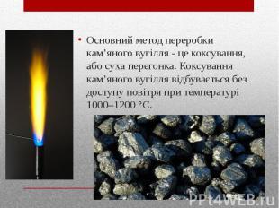 Основний метод переробки кам'яного вугілля - це коксування, або суха перегонка.