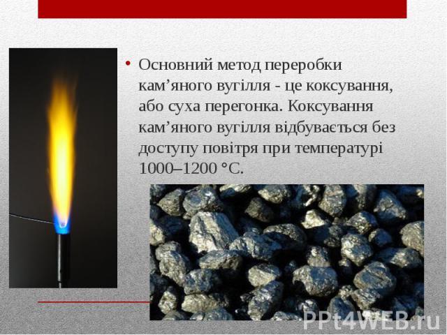 Основний метод переробки кам'яного вугілля - це коксування, або суха перегонка. Коксування кам'яного вугілля відбувається без доступу повітря при температурі 1000–1200 °С.