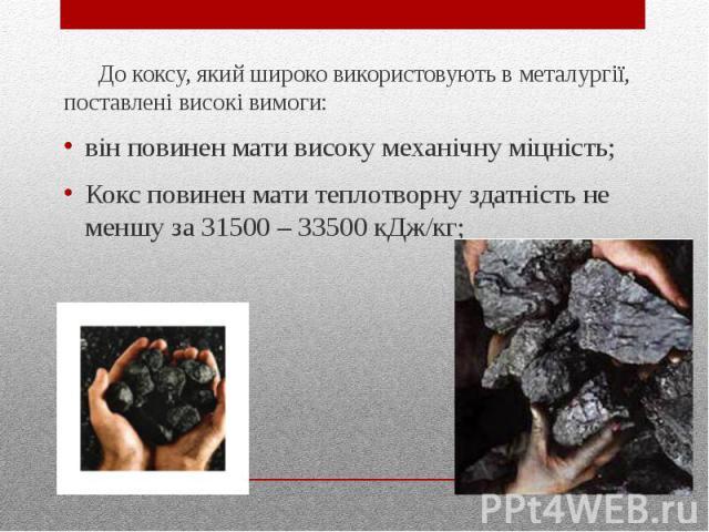 До коксу, який широко використовують в металургiї, поставленi високi вимоги: вiн повинен мати високу механiчну мiцнiсть; Кокс повинен мати теплотворну здатнiсть не меншу за 31500 – 33500 кДж/кг;
