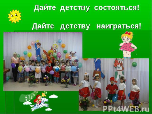 Дайте детству состояться! Дайте детству состояться! Дайте детству наиграться!
