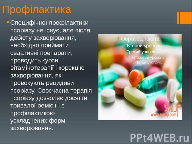 Профілактика Специфічної профілактики псоріазу не існує, але після дебюту захворювання, необхідно приймати седативні препарати, проводить курси вітамінотерапії і корекцію захворювання, які провокують рецидиви псоріазу. Своєчасна терапія псоріазу доз…