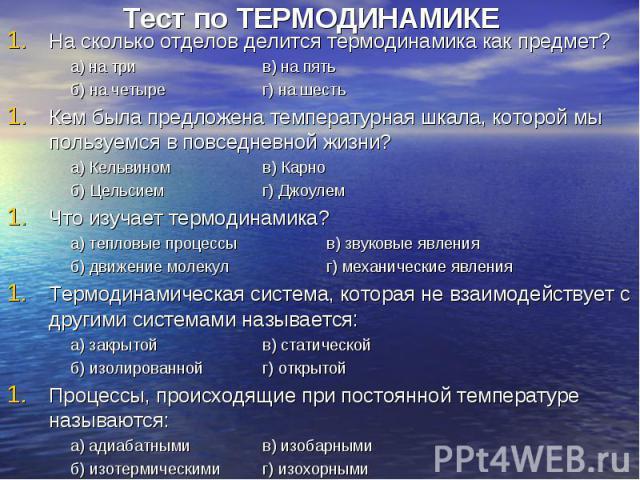 Тест по ТЕРМОДИНАМИКЕНа сколько отделов делится термодинамика как предмет?а) на трив) на пятьб) на четырег) на шестьКем была предложена температурная шкала, которой мы пользуемся в повседневной жизни?а) Кельвиномв) Карноб) Цельсиемг) ДжоулемЧто изуч…