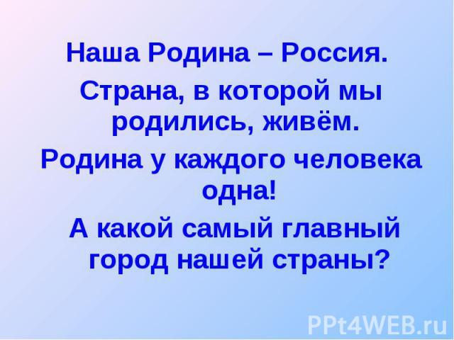 Наша Родина – Россия. Наша Родина – Россия. Страна, в которой мы родились, живём. Родина у каждого человека одна! А какой самый главный город нашей страны?