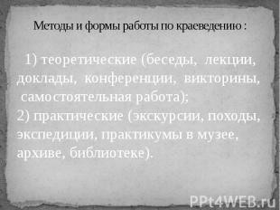 Методы и формы работы по краеведению: 1) теоретические (беседы, лекции, до