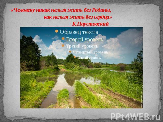 «Человеку никак нельзя жить без Родины, как нельзя жить без сердца»  К.Паустовский