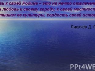«Любовь к своей Родине – это не нечто отвлеченное; «Любовь к своей Родине – это