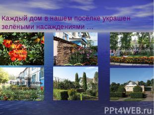 Каждый дом в нашем посёлке украшен зелёными насаждениями …