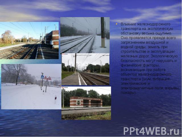 Влияние железнодорожного транспорта на экологическую обстановку весьма ощутимо. Оно проявляется прежде всего загрязнением воздушной и водной среды, земель при строительстве и эксплуатации железных дорог. Экологическую безопасность могут нарушать и ф…