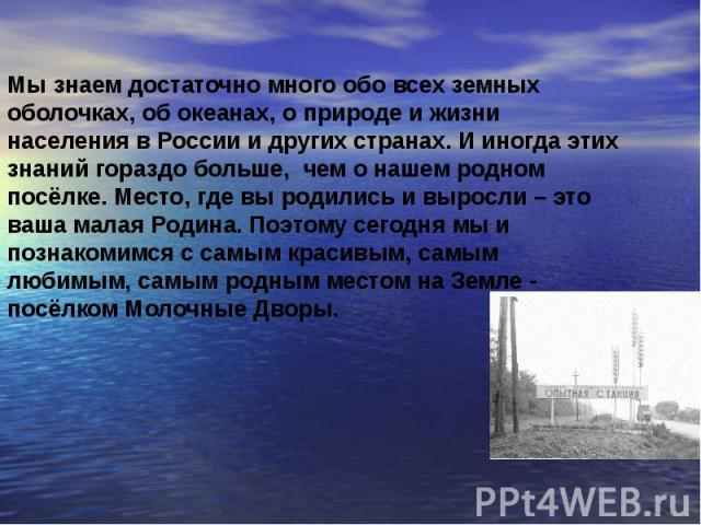 Мы знаем достаточно много обо всех земных оболочках, об океанах, о природе и жизни населения в России и других странах. И иногда этих знаний гораздо больше, чем о нашем родном посёлке. Место, где вы родились и выросли – это ваша малая Родина. Поэтом…
