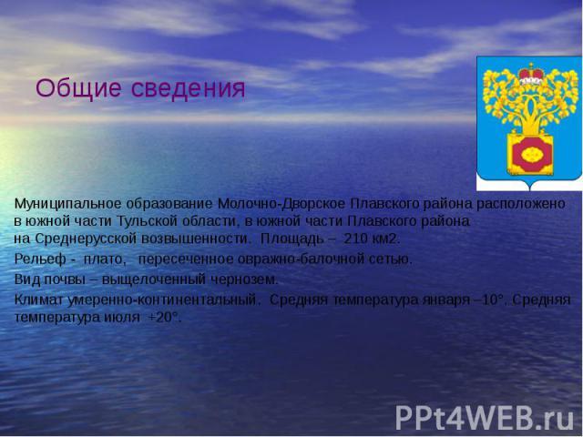 Общие сведения Муниципальное образование Молочно-Дворское Плавского района расположено в южной части Тульской области, в южной части Плавского района наСреднерусской возвышенности. Площадь – 210 км2. Рельеф - плато, пересечен…