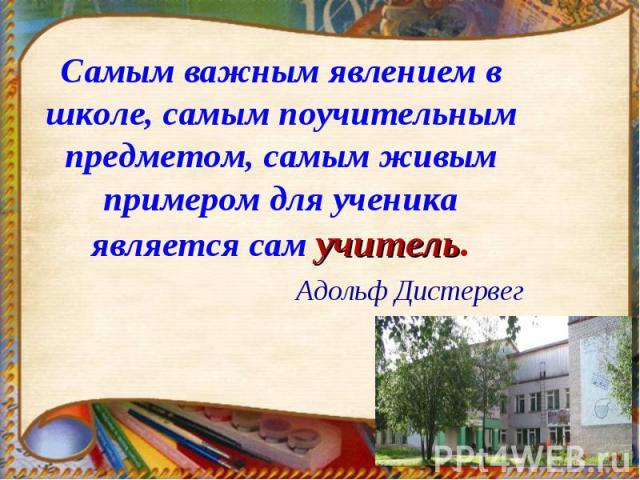 Самым важным явлением в школе, самым поучительным предметом, самым живым примером для ученика является сам учитель.Адольф Дистервег