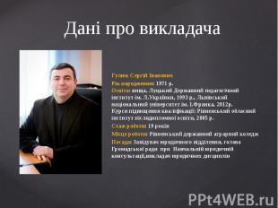 Дані про викладачаГулюк Сергій ІвановичРік народження: 1971 р.Освіта: вища, Луць