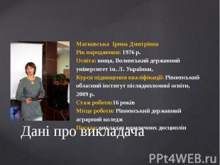 Дані про викладачаМатковська Ірина ДмитрівнаРік народження: 1976 р.Освіта: вища,