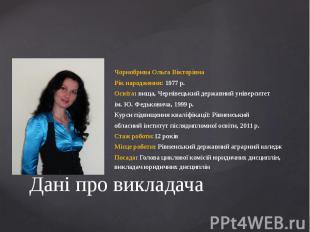 Дані про викладачаЧорнобрива Ольга ВікторівнаРік народження: 1977 р.Освіта: вища