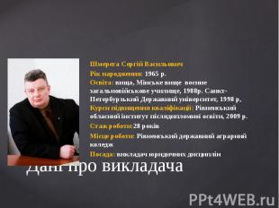 Дані про викладачаШмерега Сергій ВасильовичРік народження: 1965 р.Освіта: вища,
