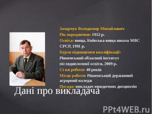 Дані про викладачаЗахарчук Володимир МихайловичРік народження: 1952 р.Освіта: ви