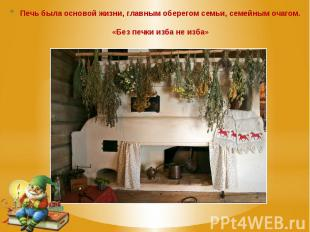 Печь была основой жизни, главным оберегом семьи, семейным очагом. «Без печки изб