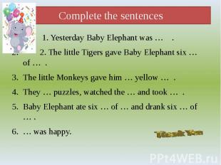 Complete the sentences 1. Yesterday Baby Elephant was … . 2. The little Tigers g