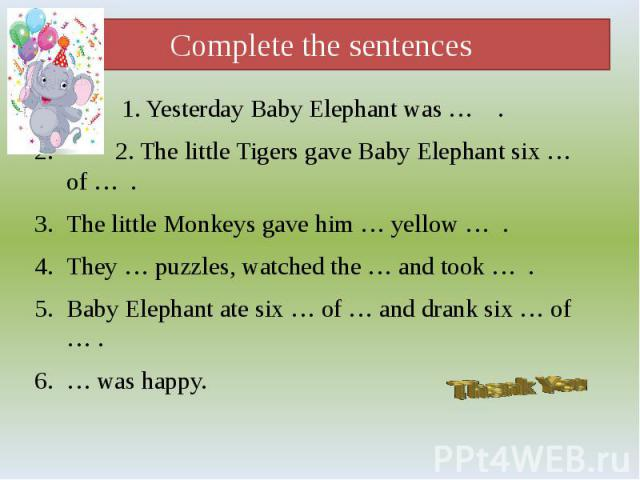 Complete the sentences 1. Yesterday Baby Elephant was … . 2. The little Tigers gave Baby Elephant six … of … . The little Monkeys gave him … yellow … . They … puzzles, watched the … and took … . Baby Elephant ate six … of … and drank six … of … . … …