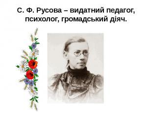 С. Ф. Русова – видатний педагог, психолог, громадський діяч.