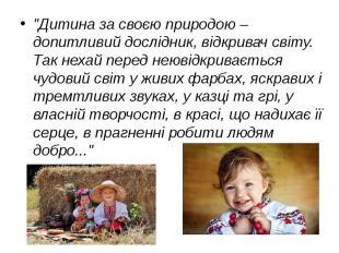 """""""Дитина за своєю природою – допитливий дослідник, відкривач світу. Так неха"""