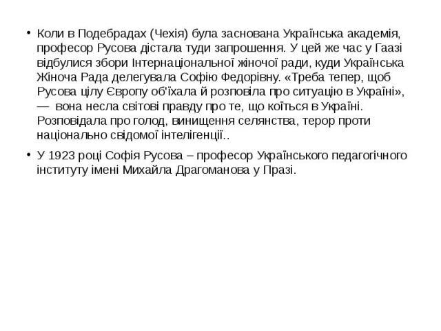 Коли в Подебрадах (Чехія) була заснована Українськаакадемія, професор Русова дістала туди запрошення. У цей же час у Гаазі відбулися збори Інтернаціональноїжіночоїради, куди Українська Жіноча Рада делегувала Софію Федорівну. «Треба…