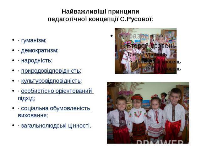 Найважливіші принципи педагогічної концепції С.Русової: ·гуманізм; ·демократизм; ·народність; ·природовідповідність; ·культуровідповідність; ·особистісно орієнтований підхід; ·соціальна обумовленість вихован…