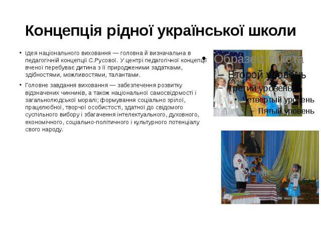 Концепція рідної української школи Ідея національного виховання — головна й визначальна в педагогічній концепції С.Русової. У центрі педагогічної концепції вченої перебуває дитина з її природженими задатками, здібностями, можливостями, талантами. Го…