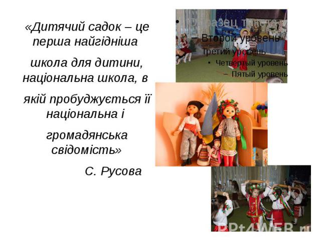 «Дитячий садок – це перша найгідніша «Дитячий садок – це перша найгідніша школа для дитини, національна школа, в якій пробуджується її національна і громадянська свідомість» С. Русова