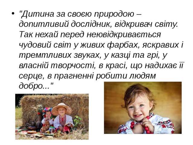 """""""Дитина за своєю природою – допитливий дослідник, відкривач світу. Так нехай перед неювідкривається чудовий світ у живих фарбах, яскравих і тремтливих звуках, у казці та грі, у власній творчості, в красі, що надихає її серце, в прагненні робити…"""