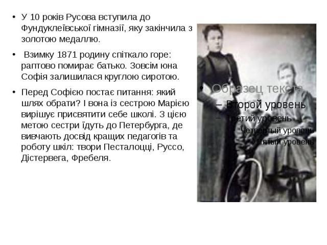 У 10 років Русова вступила до Фундуклеївської гімназії, яку закінчила з золотою медаллю. У 10 років Русова вступила до Фундуклеївської гімназії, яку закінчила з золотою медаллю. Взимку 1871 родину спіткало горе: раптово помирає батько. Зовсім …