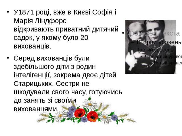 У1871 році, вже в Києві Софія і Марія Ліндфорс відкриваютьприватнийдитячий садок, у якому було 20 вихованців. У1871 році, вже в Києві Софія і Марія Ліндфорс відкриваютьприватнийдитячий садок, у якому було 20 вихованців. Серед…