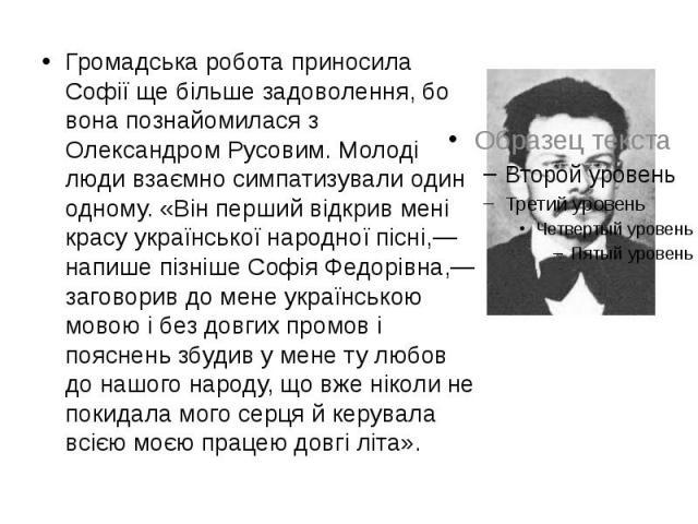 Громадська робота приносила Софії ще більше задоволення, бо вона познайомилася з Олександром Русовим. Молоді люди взаємно симпатизували один одному. «Він перший відкрив мені красу української народної пісні,— напише пізніше Софія Федорівна,— заговор…