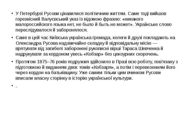 У Петербурзі Русови цікавилися політичним життям. Саме тоді вийшов горезвісний Валуєвський указ із відомою фразою: «никакого малороссийского языка нет, не было й быть не может». Українське слово переслідувалося й заборонялося. У Петербурзі Русови ці…