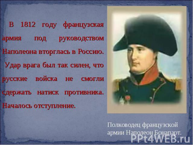 В 1812 году французская армия под руководством Наполеона вторглась в Россию. Удар врага был так силен, что русские войска не смогли сдержать натиск противника. Началось отступление.
