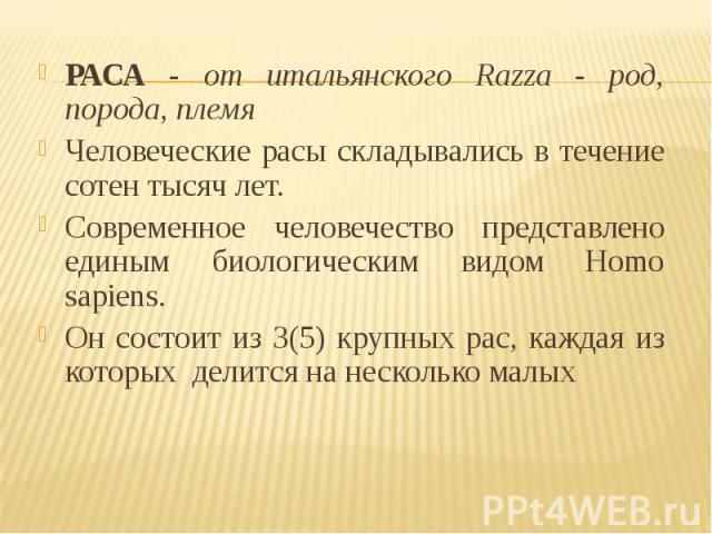 РАСА - от итальянского Razza - род, порода, племя РАСА - от итальянского Razza - род, порода, племя Человеческие расы складывались в течение сотен тысяч лет. Современное человечество представлено единым биологическим видом Homo sapiens. Он состоит и…