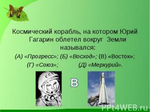 Космический корабль, на котором Юрий Гагарин облетел вокруг Земли назывался: Кос