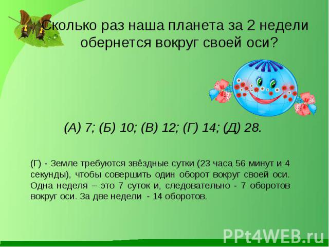 Сколько раз наша планета за 2 недели обернется вокруг своей оси? Сколько раз наша планета за 2 недели обернется вокруг своей оси? (А) 7; (Б) 10; (В) 12; (Г) 14; (Д) 28.