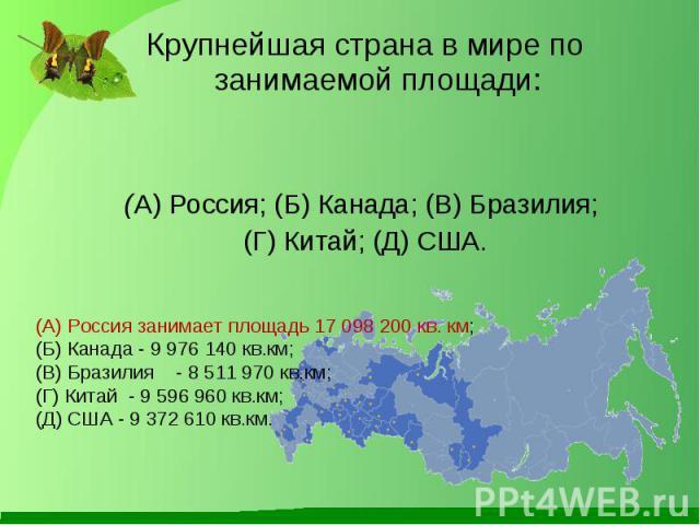 Крупнейшая страна в мире по занимаемой площади: Крупнейшая страна в мире по занимаемой площади: (А) Россия; (Б) Канада; (В) Бразилия; (Г) Китай; (Д) США.