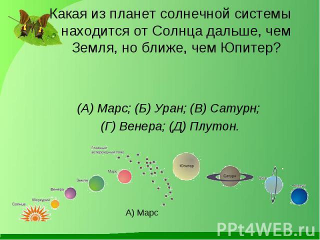 Какая из планет солнечной системы находится от Солнца дальше, чем Земля, но ближе, чем Юпитер? Какая из планет солнечной системы находится от Солнца дальше, чем Земля, но ближе, чем Юпитер? (А) Марс; (Б) Уран; (В) Сатурн; (Г) Венера; (Д) Плутон.