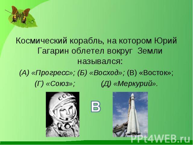 Космический корабль, на котором Юрий Гагарин облетел вокруг Земли назывался: Космический корабль, на котором Юрий Гагарин облетел вокруг Земли назывался: (А) «Прогресс»; (Б) «Восход»; (В) «Восток»; (Г) «Союз»; (Д) «Меркурий».