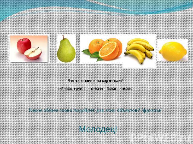 Какое общее слово подойдёт для этих объектов? /фрукты/Что ты видишь на картинках?/яблоко, груша, апельсин, банан, лимон/