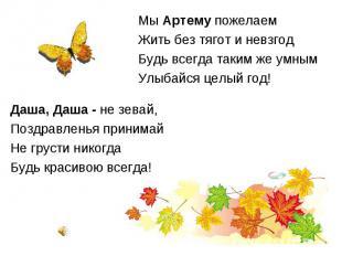Мы Артему пожелаем Мы Артему пожелаем Жить без тягот и невзгод Будь всегда таким
